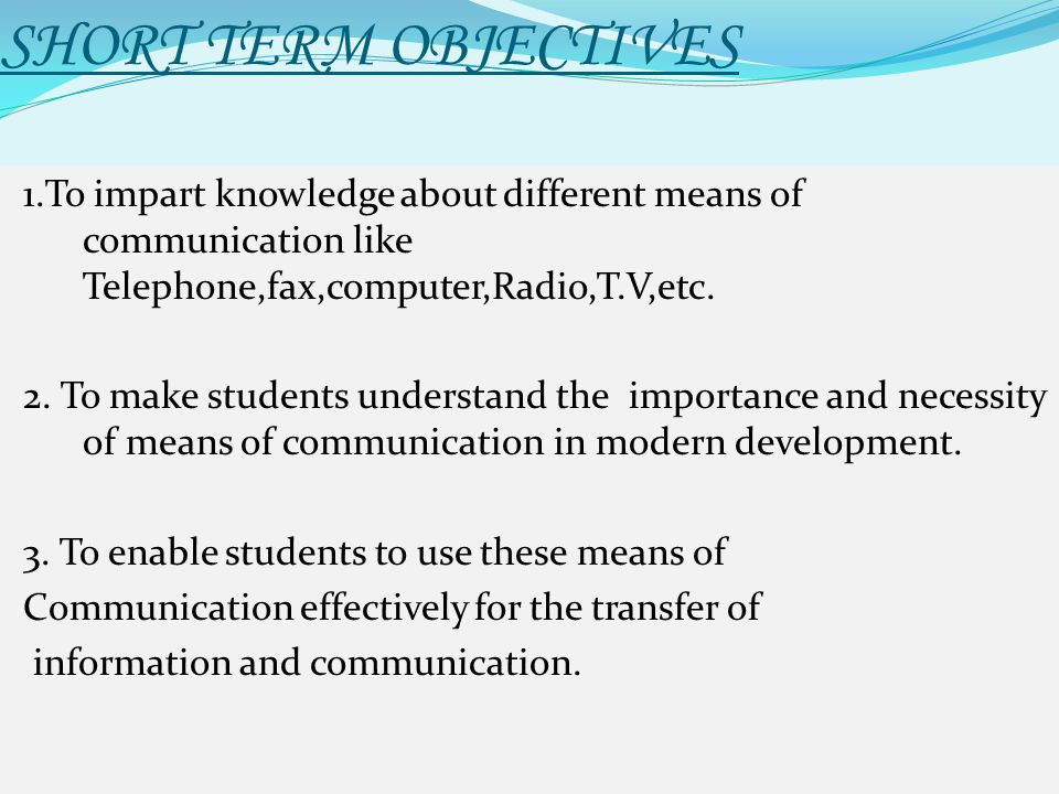 SHORT TERM OBJECTIVES 1.To impart knowledge about different means of communication like Telephone,fax,computer,Radio,T.V,etc. 2. To make students unde