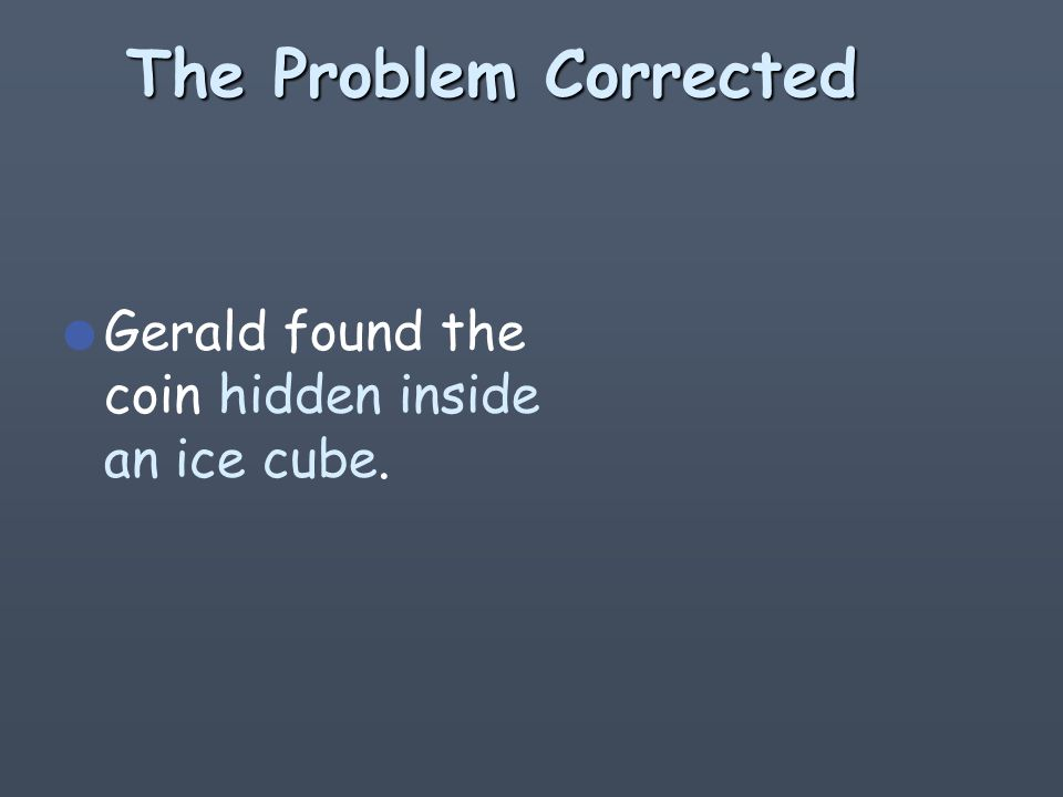 How about this one l Hidden inside an ice cube, Gerald found the coin.