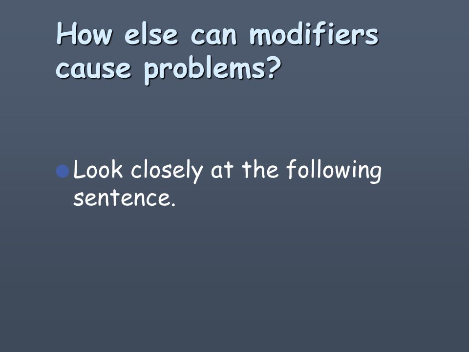 Section Summary l Carelessly placed modifiers create problems.