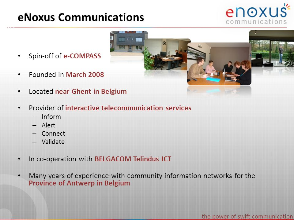 the power of swift communication eNoxus Communications Spin-off of e-COMPASS Founded in March 2008 Located near Ghent in Belgium Provider of interacti