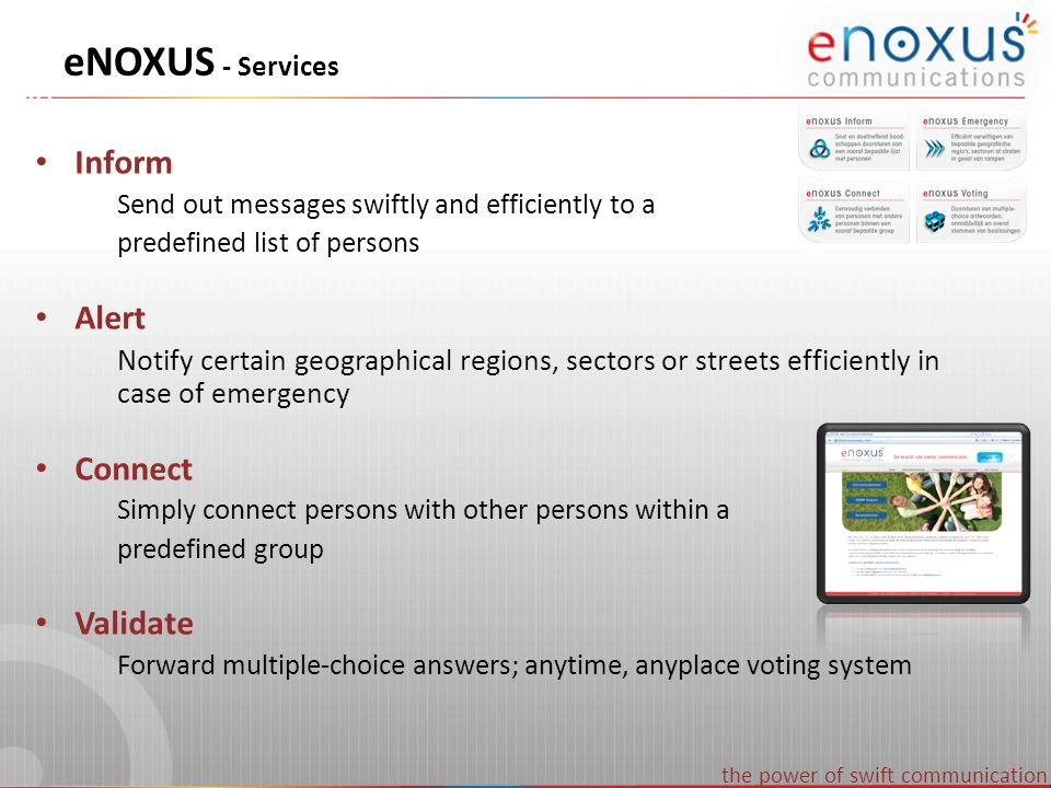 the power of swift communication 4 eNOXUS – Target audiences Local government Federal government Seveso (chemical platns, …) Multi-nationals & Large Healthcare Embassies Sports, Concerts, Events Military applications Put the trash out Shoplifter active.
