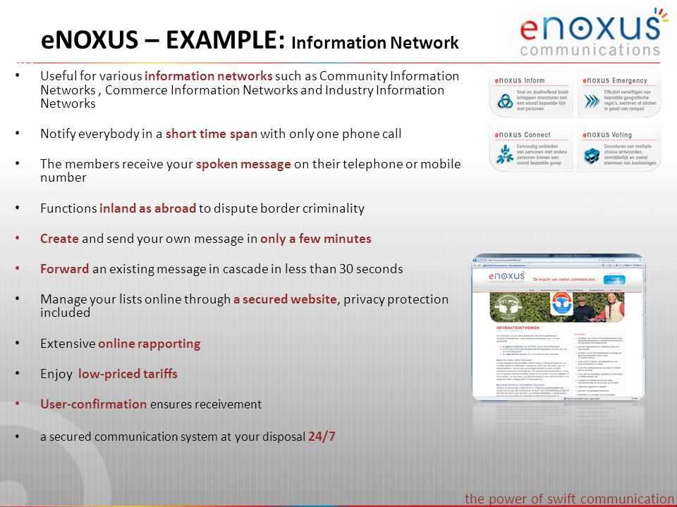 the power of swift communication eNOXUS – EXAMPLE: Information Network Useful for various information networks such as Community Information Networks, Commerce Information Networks and Industry Information Networks Notify everybody in a short time span with only one phone call The members receive your spoken message on their telephone or mobile number Functions inland as abroad to dispute border criminality Create and send your own message in only a few minutes Forward an existing message in cascade in less than 30 seconds Manage your lists online through a secured website, privacy protection included Extensive online rapporting Enjoy low-priced tariffs User-confirmation ensures receivement a secured communication system at your disposal 24/7