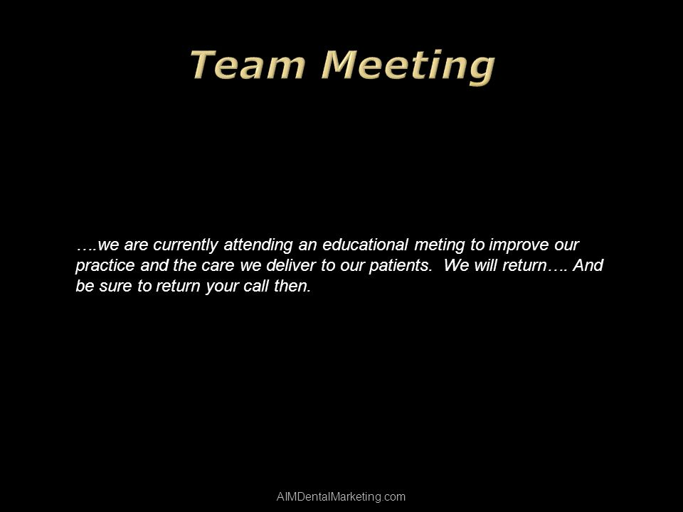 AIMDentalMarketing.com ….we are currently attending an educational meting to improve our practice and the care we deliver to our patients. We will ret