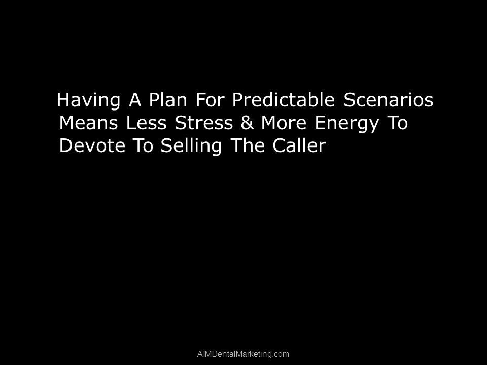 Having A Plan For Predictable Scenarios Means Less Stress & More Energy To Devote To Selling The Caller AIMDentalMarketing.com