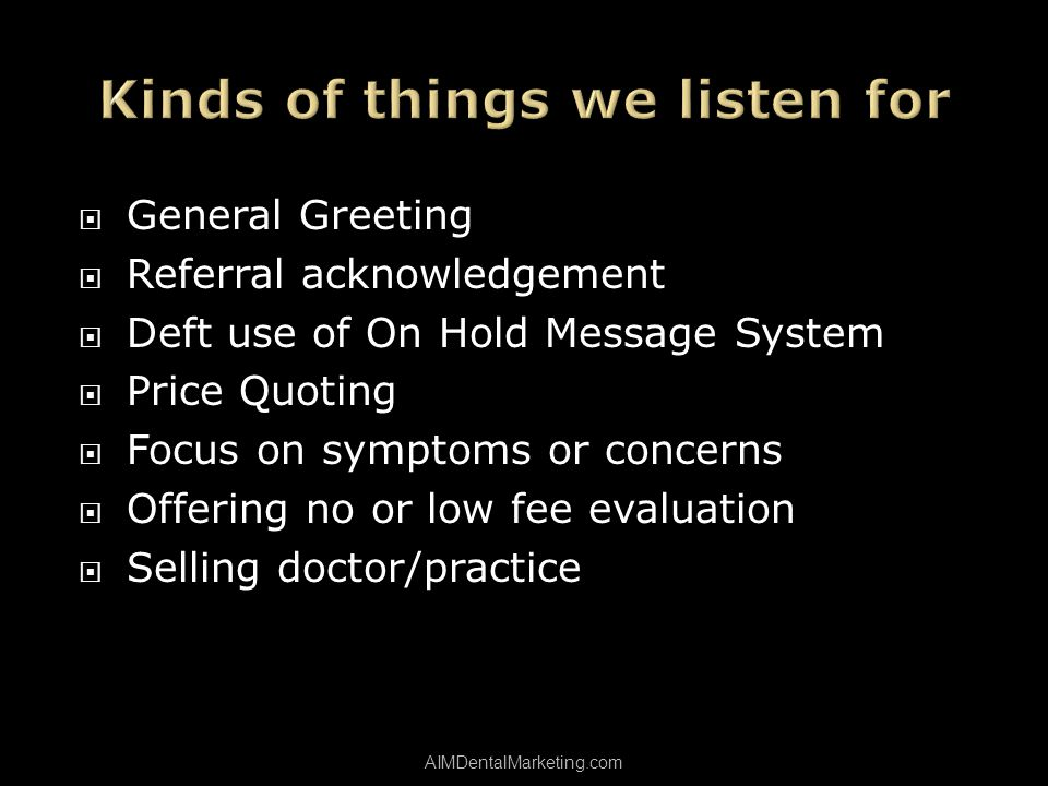 General Greeting Referral acknowledgement Deft use of On Hold Message System Price Quoting Focus on symptoms or concerns Offering no or low fee evaluation Selling doctor/practice AIMDentalMarketing.com