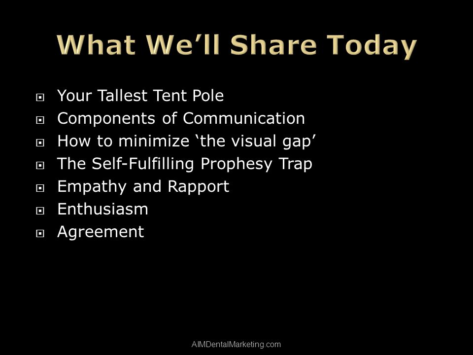 Your Tallest Tent Pole Your Tallest Tent Pole Components of Communication How to minimize the visual gap The Self-Fulfilling Prophesy Trap Empathy and Rapport Enthusiasm Agreement AIMDentalMarketing.com