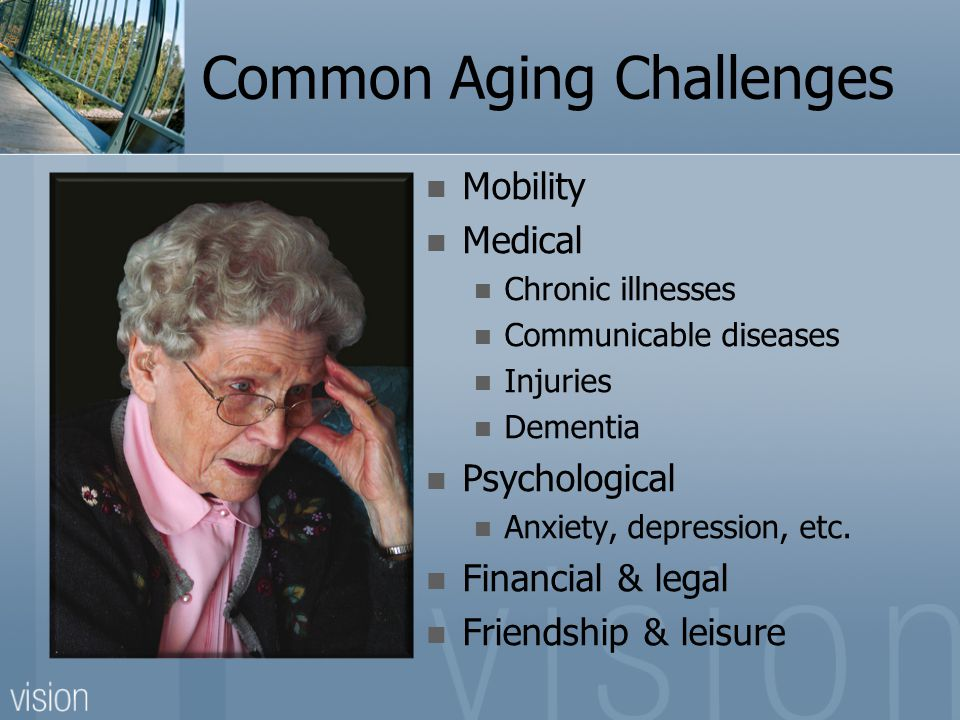 Common Aging Challenges Mobility Medical Chronic illnesses Communicable diseases Injuries Dementia Psychological Anxiety, depression, etc.