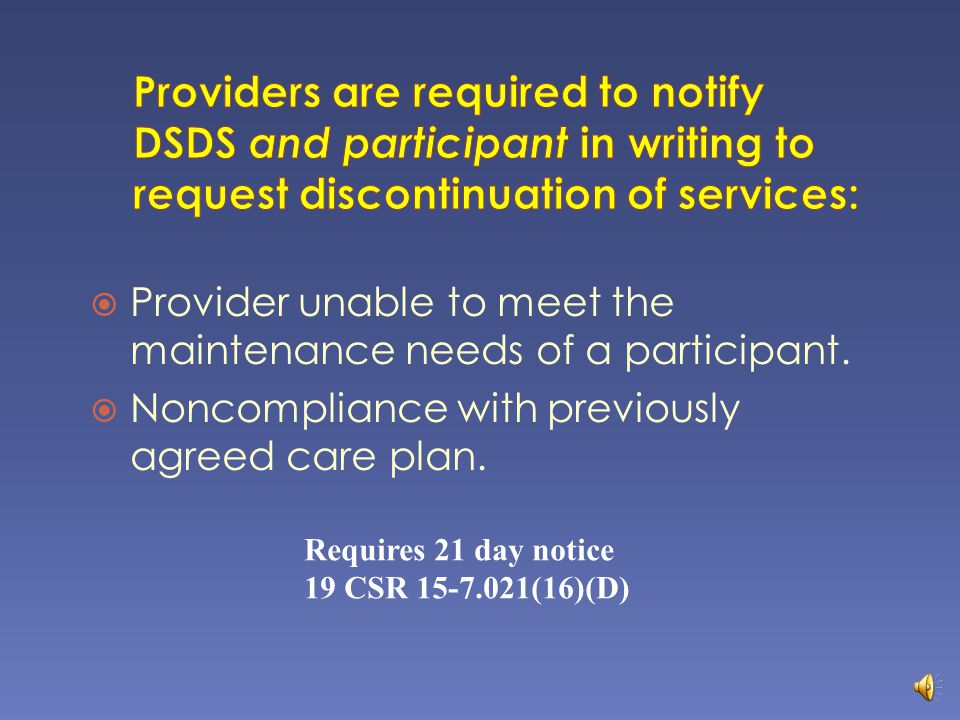 Any time closing notification is received from DSDS Provider learns the participant has: + Died + Entered a nursing facility + No longer needs services Threatening or abusive behavior that places staff in jeopardy (notification verbally and in writing) 19 CSR 15-7.021 (16) & 13 CSR 70-91.010 (1) (C)