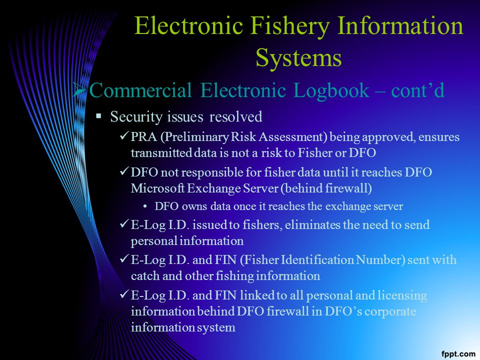Electronic Fishery Information Systems Commercial Electronic Logbook – contd Security issues resolved PRA (Preliminary Risk Assessment) being approved, ensures transmitted data is not a risk to Fisher or DFO DFO not responsible for fisher data until it reaches DFO Microsoft Exchange Server (behind firewall) DFO owns data once it reaches the exchange server E-Log I.D.