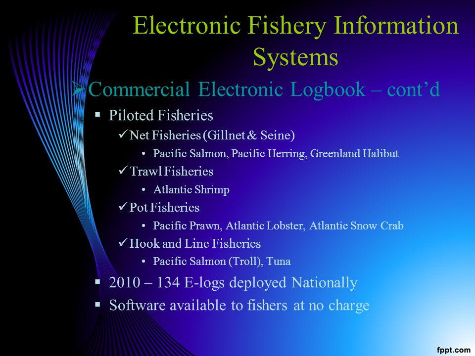 Electronic Fishery Information Systems Commercial Electronic Logbook – contd Piloted Fisheries Net Fisheries (Gillnet & Seine) Pacific Salmon, Pacific Herring, Greenland Halibut Trawl Fisheries Atlantic Shrimp Pot Fisheries Pacific Prawn, Atlantic Lobster, Atlantic Snow Crab Hook and Line Fisheries Pacific Salmon (Troll), Tuna 2010 – 134 E-logs deployed Nationally Software available to fishers at no charge
