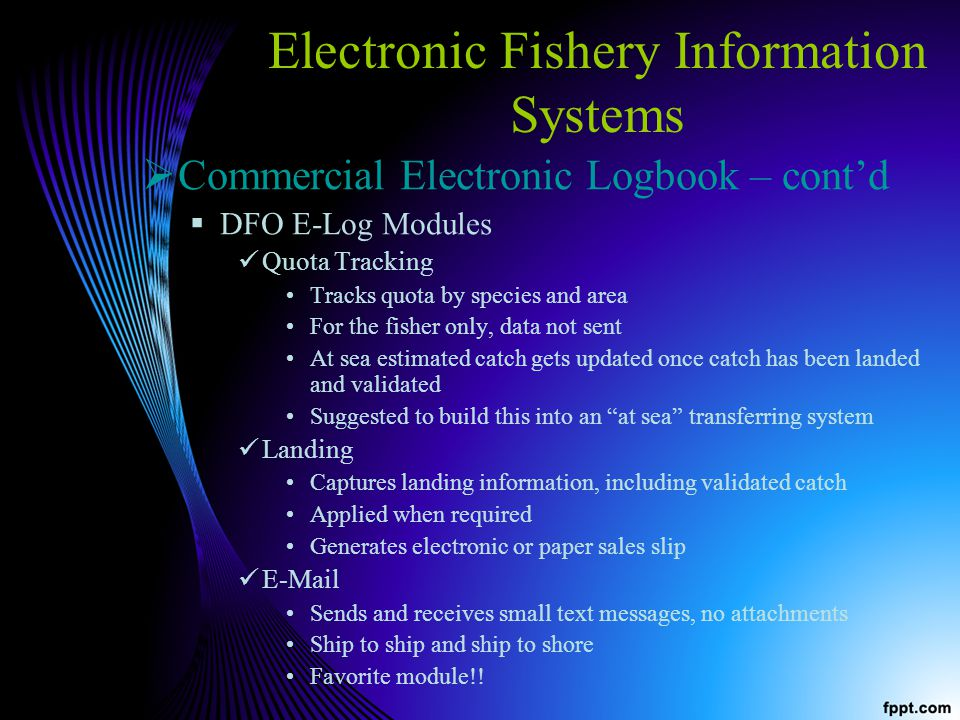 Electronic Fishery Information Systems Commercial Electronic Logbook – contd DFO E-Log Modules Quota Tracking Tracks quota by species and area For the fisher only, data not sent At sea estimated catch gets updated once catch has been landed and validated Suggested to build this into an at sea transferring system Landing Captures landing information, including validated catch Applied when required Generates electronic or paper sales slip E-Mail Sends and receives small text messages, no attachments Ship to ship and ship to shore Favorite module!!