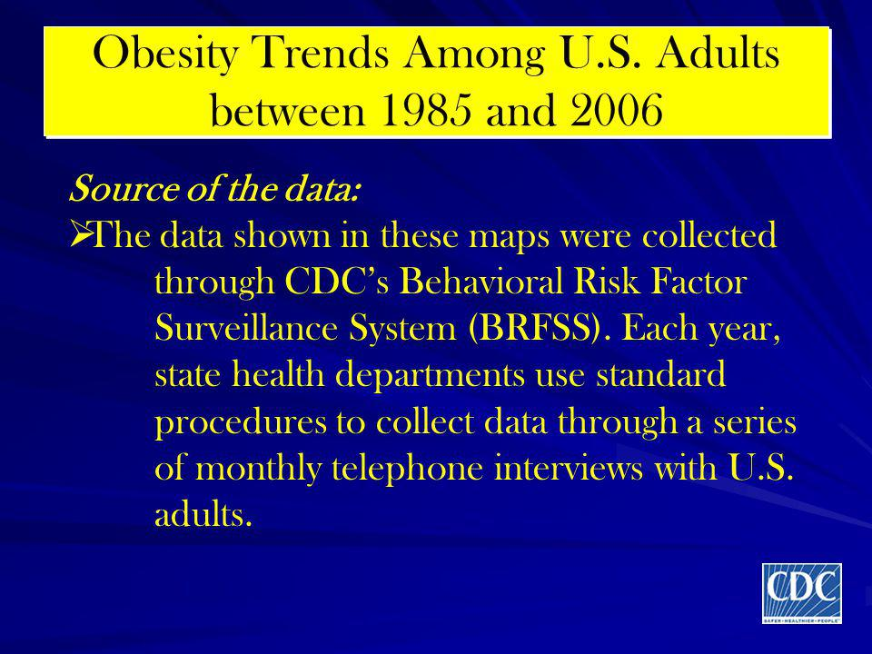 Obesity Trends Among U.S. Adults between 1985 and 2006 Source of the data: The data shown in these maps were collected through CDCs Behavioral Risk Fa