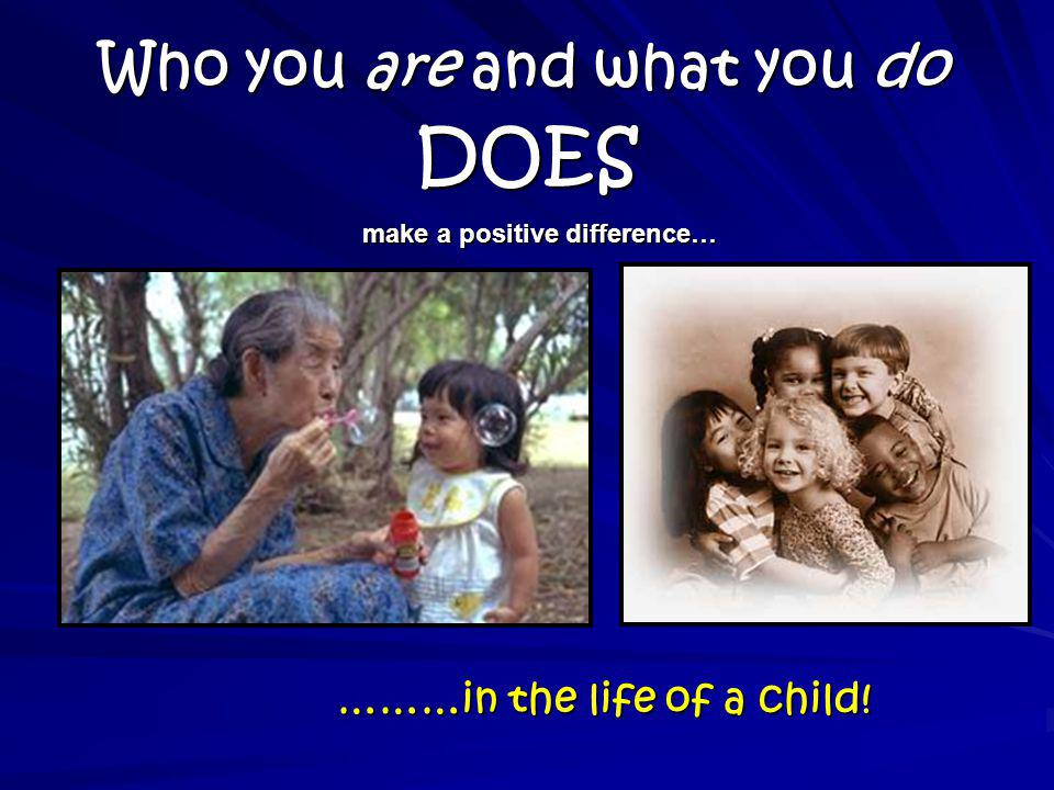 Who you are and what you do ………in the life of a child! make a positive difference… DOES