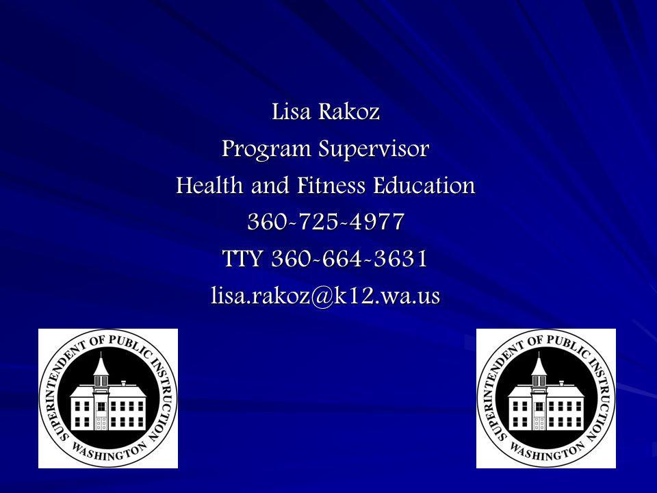 Lisa Rakoz Program Supervisor Health and Fitness Education 360-725-4977 TTY 360-664-3631 lisa.rakoz@k12.wa.us