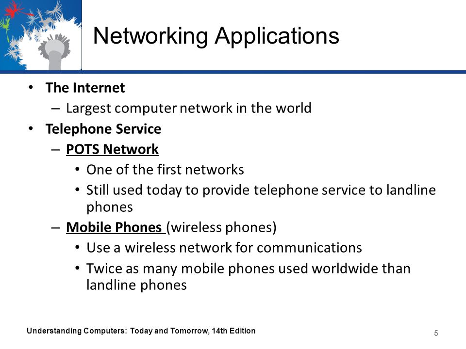 Networking Applications Cellular (cell) Phones – Must be within range of cell tower to function Dual-mode Phones – Allow users to make telephone calls using more than one communications network – Cellular/Wi-Fi dual-mode phones can switch seamlessly between the Wi-Fi network and a cellular network Satellite Phones – Used where cell service is not available – Most often used by individuals such as soldiers, journalists, wilderness guides, and researchers Understanding Computers: Today and Tomorrow, 14th Edition 6