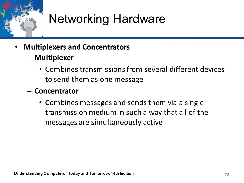 Networking Hardware Multiplexers and Concentrators – Multiplexer Combines transmissions from several different devices to send them as one message – C