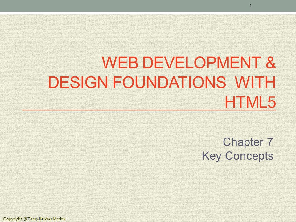 Copyright © Terry Felke-Morris WEB DEVELOPMENT & DESIGN FOUNDATIONS WITH HTML5 Chapter 7 Key Concepts 1 Copyright © Terry Felke-Morris