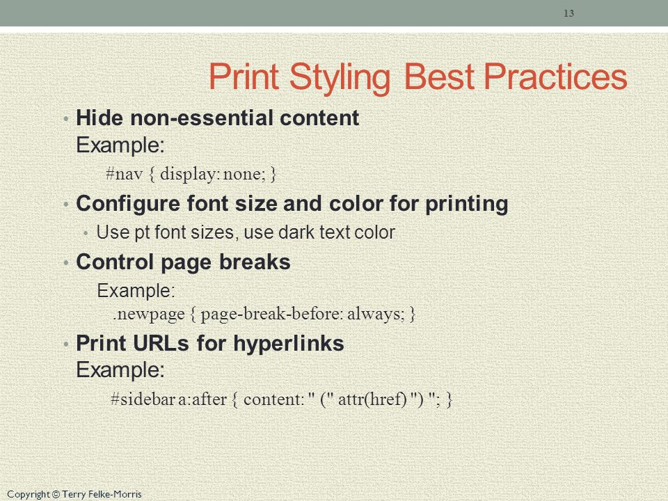 Copyright © Terry Felke-Morris Print Styling Best Practices Hide non-essential content Example: #nav { display: none; } Configure font size and color for printing Use pt font sizes, use dark text color Control page breaks Example:.