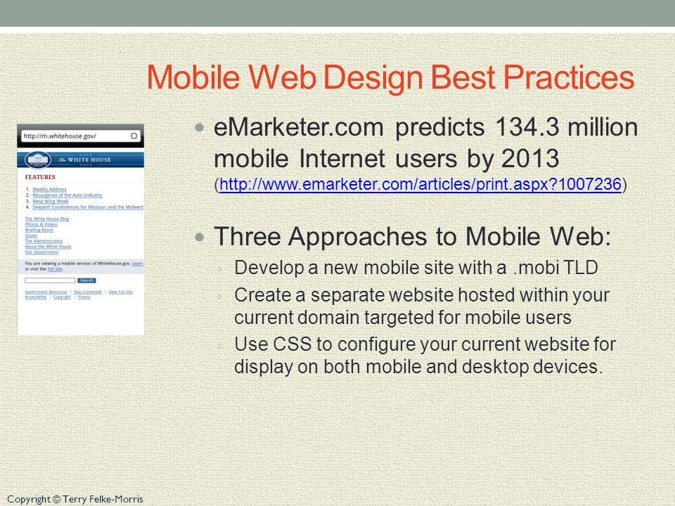 Copyright © Terry Felke-Morris Mobile Web Design Best Practices eMarketer.com predicts 134.3 million mobile Internet users by 2013 (http://www.emarket