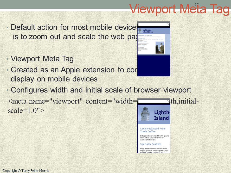 Copyright © Terry Felke-Morris Viewport Meta Tag Default action for most mobile devices is to zoom out and scale the web page Viewport Meta Tag Created as an Apple extension to configure display on mobile devices Configures width and initial scale of browser viewport 17