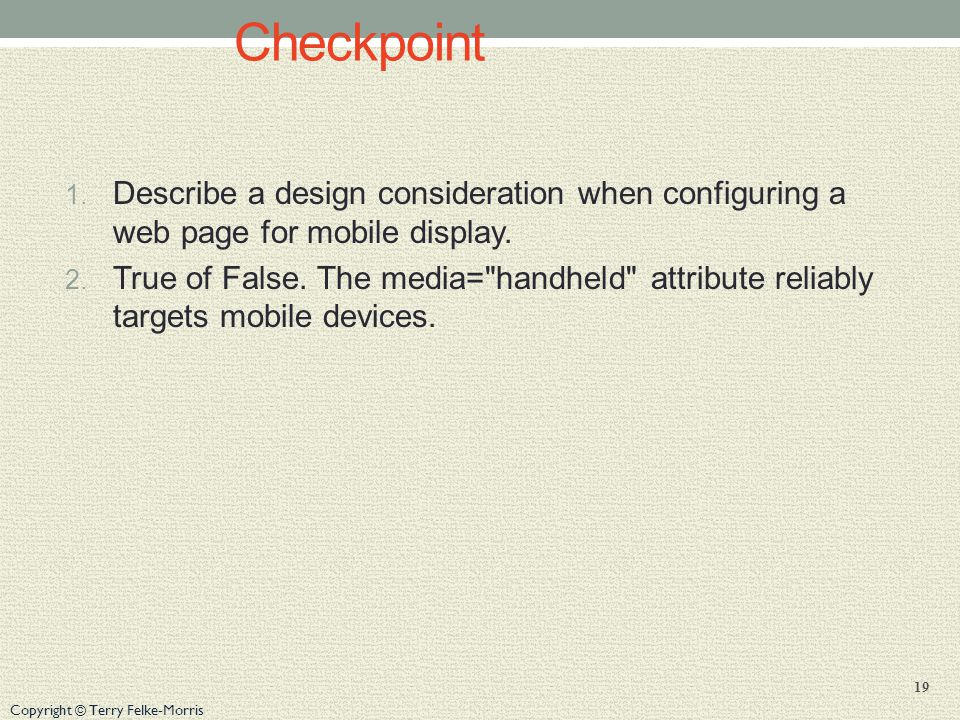 Copyright © Terry Felke-Morris Checkpoint 1. Describe a design consideration when configuring a web page for mobile display. 2. True of False. The med