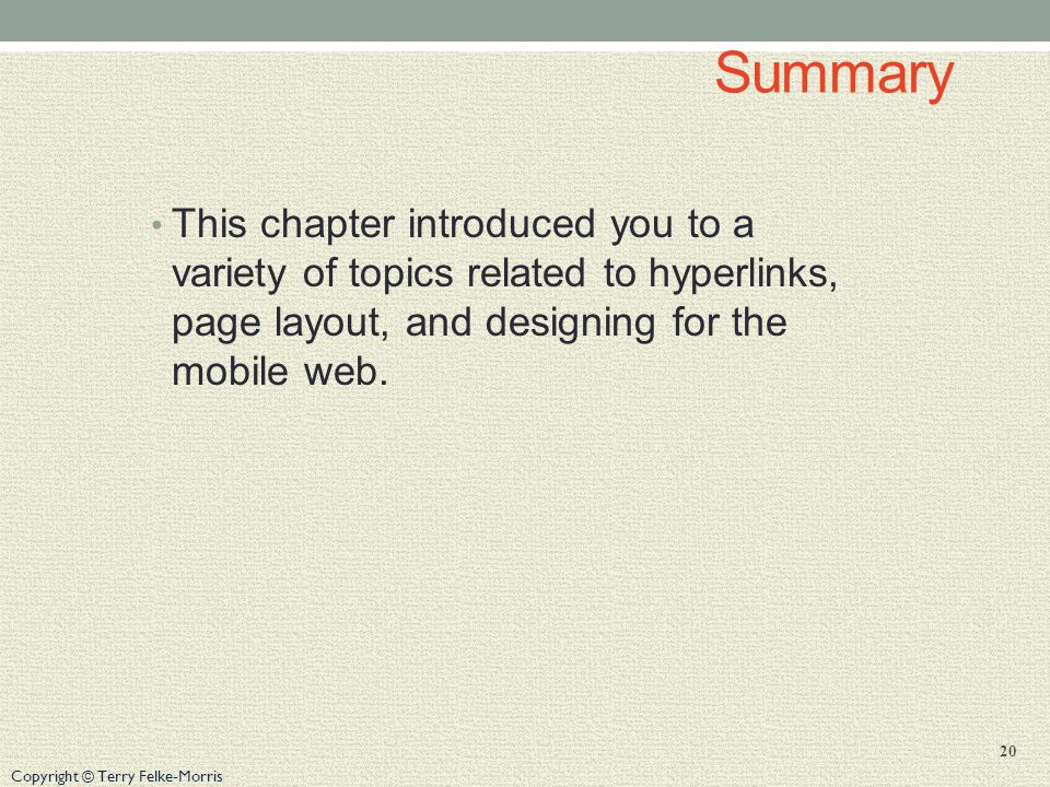 Copyright © Terry Felke-Morris Summary This chapter introduced you to a variety of topics related to hyperlinks, page layout, and designing for the mobile web.