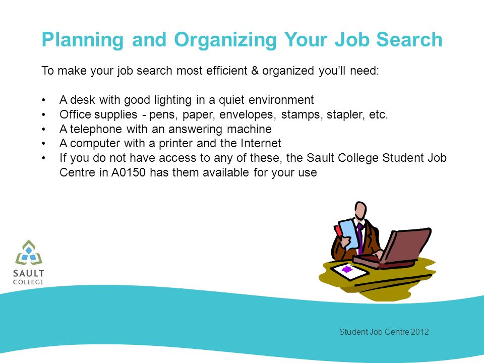 Student Job Centre 2012 Planning and Organizing Your Job Search To make your job search most efficient & organized youll need: A desk with good lighting in a quiet environment Office supplies - pens, paper, envelopes, stamps, stapler, etc.