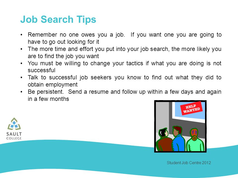 Student Job Centre 2012 Job Search Tips Remember no one owes you a job. If you want one you are going to have to go out looking for it The more time a