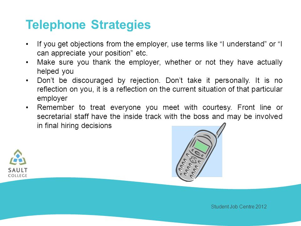 Student Job Centre 2012 Telephone Strategies If you get objections from the employer, use terms like I understand or I can appreciate your position et