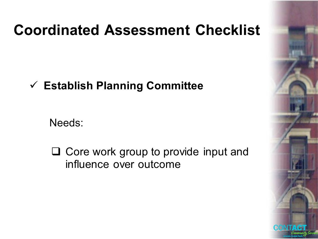 Coordinated Assessment Checklist Establish Planning Committee Needs: Core work group to provide input and influence over outcome