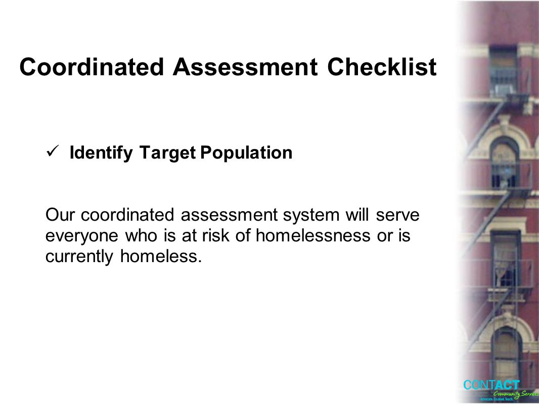 Coordinated Assessment Checklist Identify Target Population Our coordinated assessment system will serve everyone who is at risk of homelessness or is currently homeless.