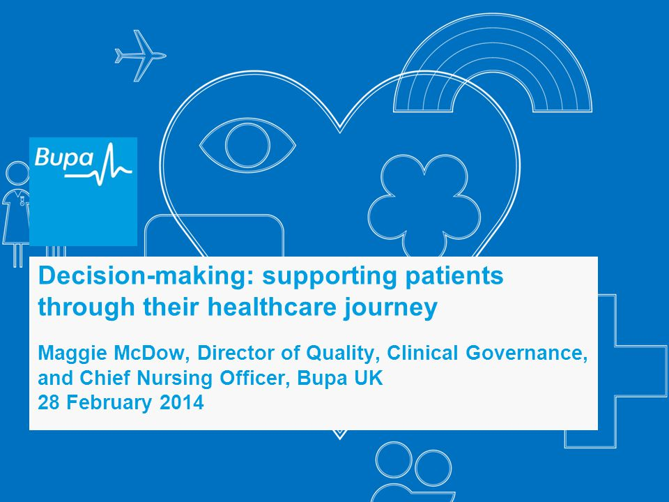 Decision-making: supporting patients through their healthcare journey Maggie McDow, Director of Quality, Clinical Governance, and Chief Nursing Officer, Bupa UK 28 February 2014