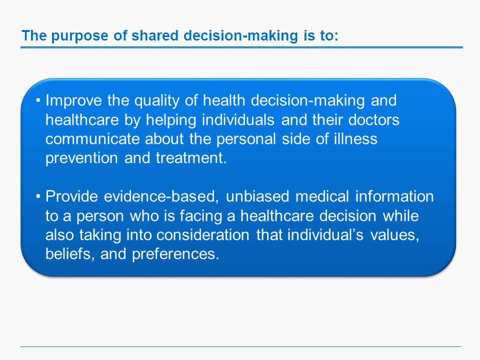 The purpose of shared decision-making is to: Improve the quality of health decision-making and healthcare by helping individuals and their doctors communicate about the personal side of illness prevention and treatment.