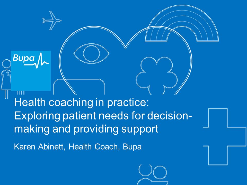 Health coaching in practice: Exploring patient needs for decision- making and providing support Karen Abinett, Health Coach, Bupa