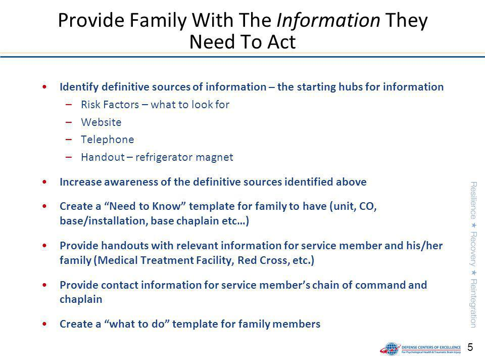5 Identify definitive sources of information – the starting hubs for information –Risk Factors – what to look for –Website –Telephone –Handout – refrigerator magnet Increase awareness of the definitive sources identified above Create a Need to Know template for family to have (unit, CO, base/installation, base chaplain etc…) Provide handouts with relevant information for service member and his/her family (Medical Treatment Facility, Red Cross, etc.) Provide contact information for service members chain of command and chaplain Create a what to do template for family members Provide Family With The Information They Need To Act