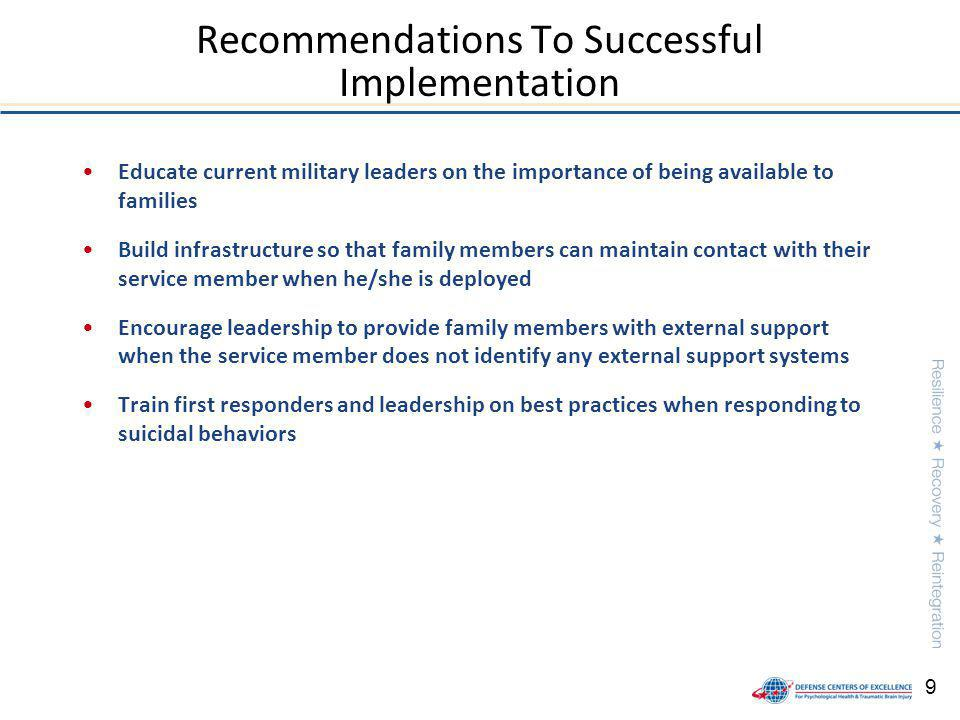 9 Educate current military leaders on the importance of being available to families Build infrastructure so that family members can maintain contact with their service member when he/she is deployed Encourage leadership to provide family members with external support when the service member does not identify any external support systems Train first responders and leadership on best practices when responding to suicidal behaviors Recommendations To Successful Implementation