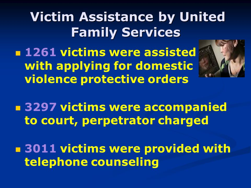 Victim Assistance by United Family Services Victim Assistance by United Family Services 1261 victims were assisted with applying for domestic violence protective orders 3297 victims were accompanied to court, perpetrator charged 3011 victims were provided with telephone counseling