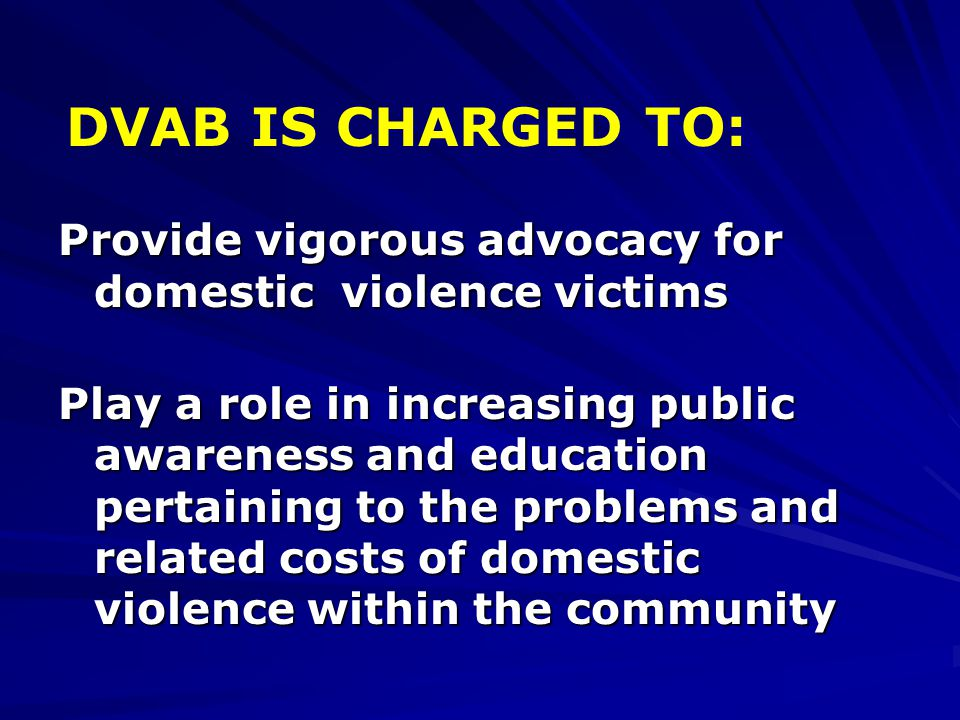 Provide vigorous advocacy for domestic violence victims Play a role in increasing public awareness and education pertaining to the problems and relate