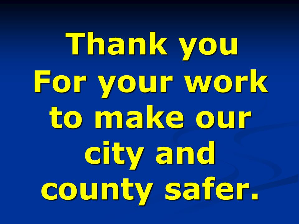 Thank you For your work to make our city and county safer.