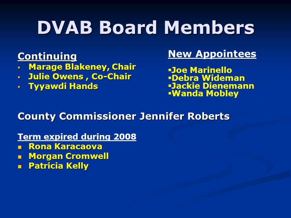 DVAB Board Members Continuing Marage Blakeney, Chair Marage Blakeney, Chair Julie Owens, Co-Chair Julie Owens, Co-Chair Tyyawdi Hands Tyyawdi Hands County Commissioner Jennifer Roberts Term expired during 2008 Rona Karacaova Rona Karacaova Morgan Cromwell Morgan Cromwell Patricia Kelly Patricia Kelly New Appointees Joe Marinello Debra Wideman Jackie Dienemann Wanda Mobley