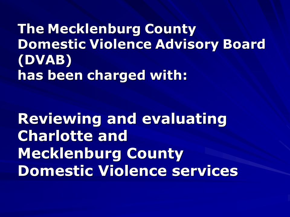 The Mecklenburg County Domestic Violence Advisory Board (DVAB) has been charged with: Reviewing and evaluating Charlotte and Mecklenburg County Domestic Violence services The Mecklenburg County Domestic Violence Advisory Board (DVAB) has been charged with: Reviewing and evaluating Charlotte and Mecklenburg County Domestic Violence services