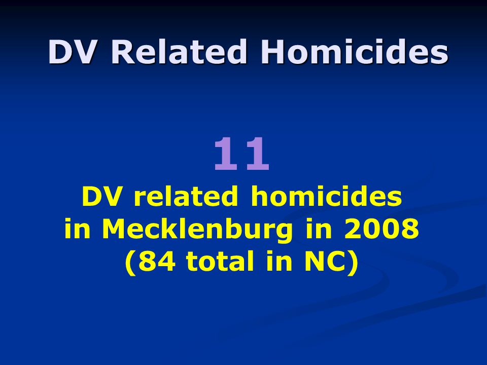11 DV related homicides in Mecklenburg in 2008 (84 total in NC) DV Related Homicides