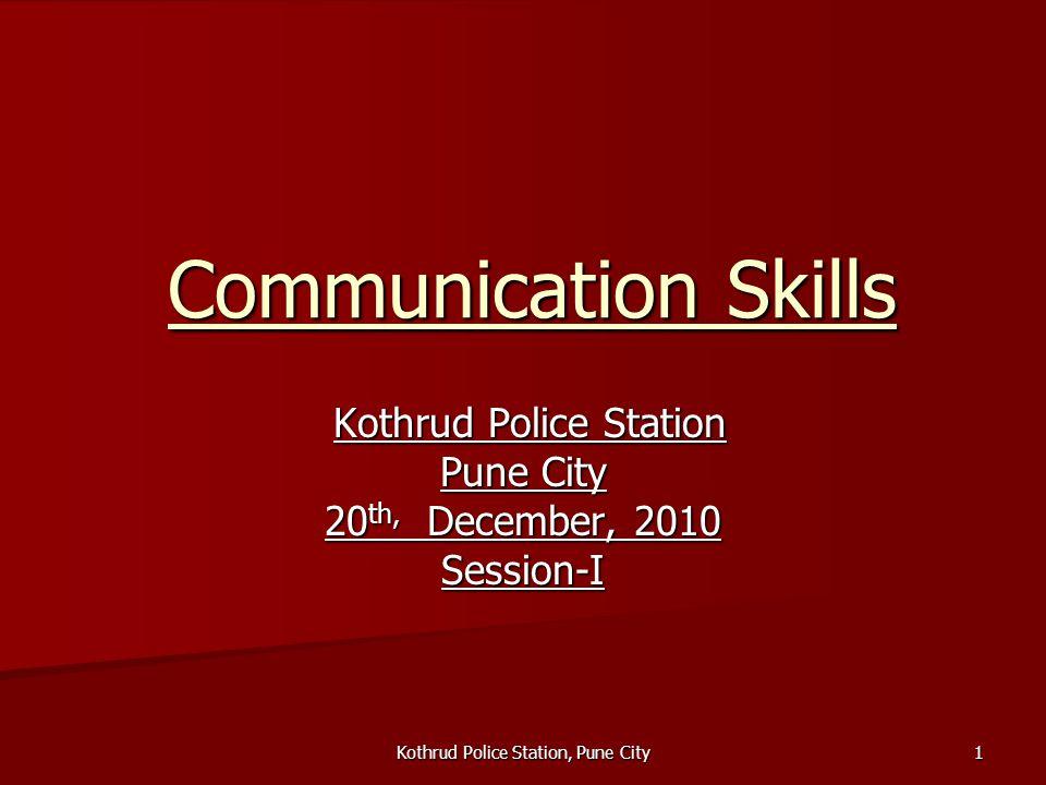 Kothrud Police Station, Pune City 1 Communication Skills Kothrud Police Station Kothrud Police Station Pune City 20 th, December, 2010 Session-I