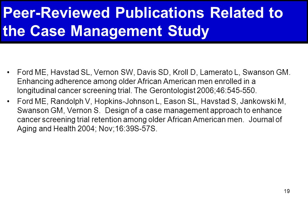 19 Peer-Reviewed Publications Related to the Case Management Study Ford ME, Havstad SL, Vernon SW, Davis SD, Kroll D, Lamerato L, Swanson GM.