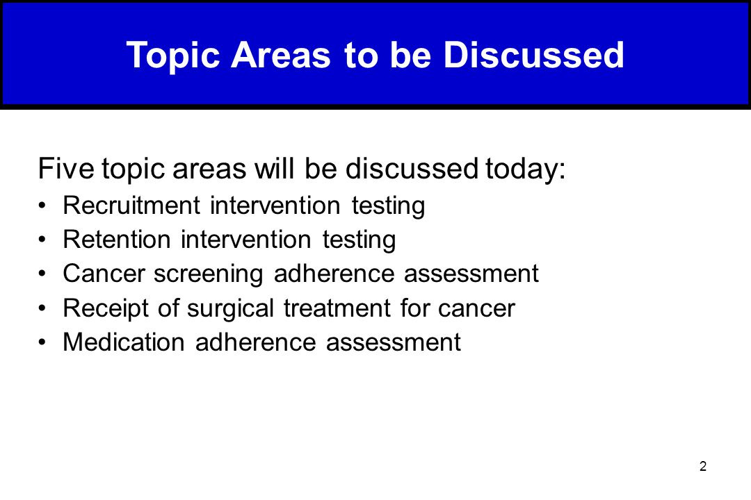 2 Five topic areas will be discussed today: Recruitment intervention testing Retention intervention testing Cancer screening adherence assessment Receipt of surgical treatment for cancer Medication adherence assessment Topic Areas to be Discussed