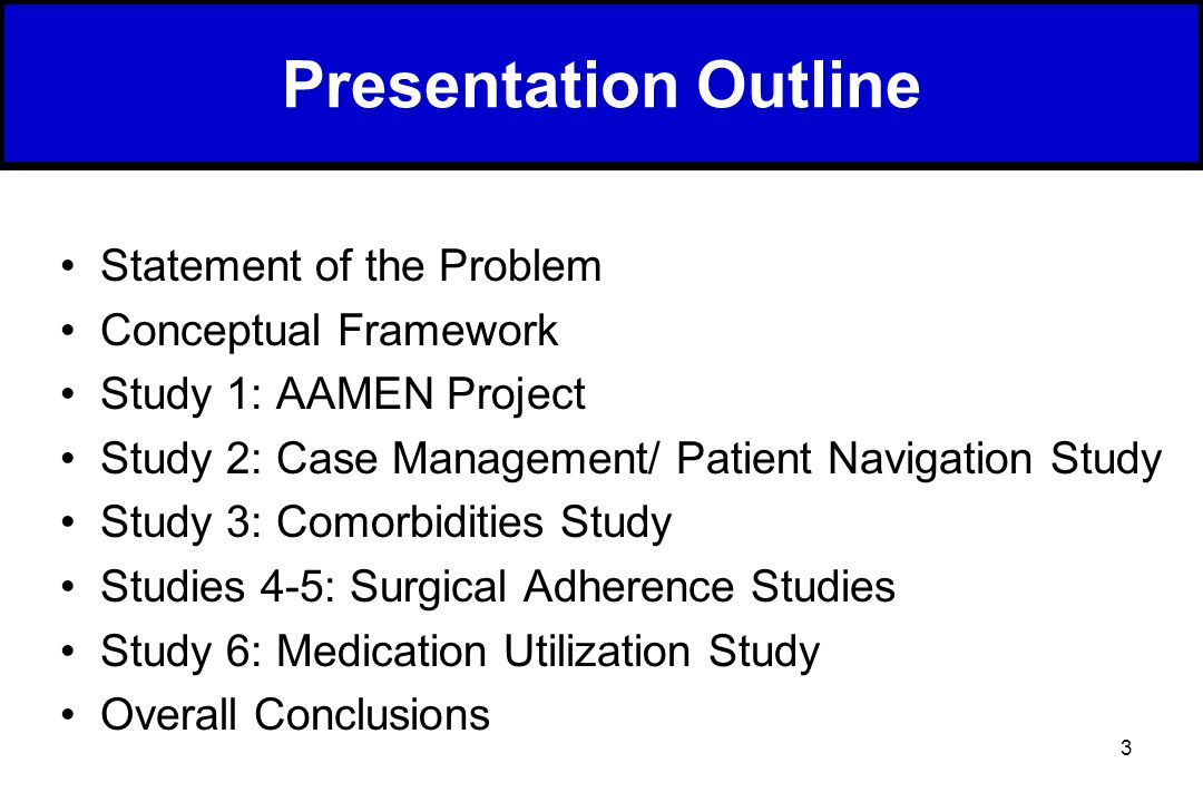 3 Presentation Outline Statement of the Problem Conceptual Framework Study 1: AAMEN Project Study 2: Case Management/ Patient Navigation Study Study 3: Comorbidities Study Studies 4-5: Surgical Adherence Studies Study 6: Medication Utilization Study Overall Conclusions
