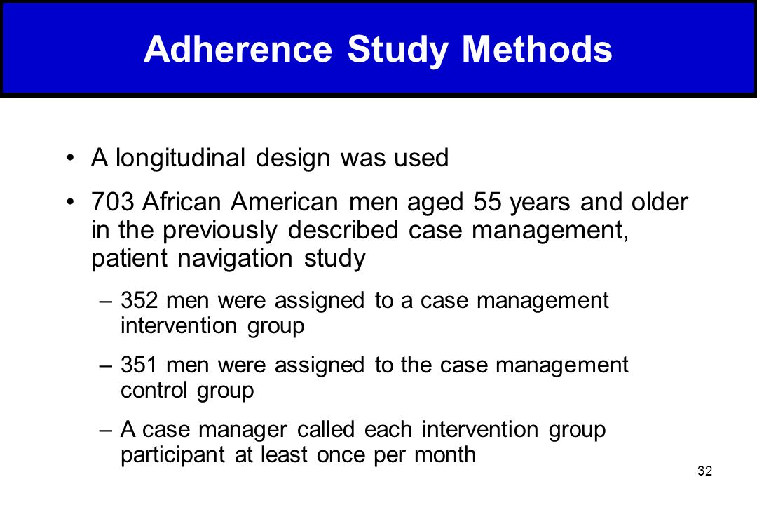 32 Adherence Study Methods A longitudinal design was used 703 African American men aged 55 years and older in the previously described case management, patient navigation study –352 men were assigned to a case management intervention group –351 men were assigned to the case management control group –A case manager called each intervention group participant at least once per month