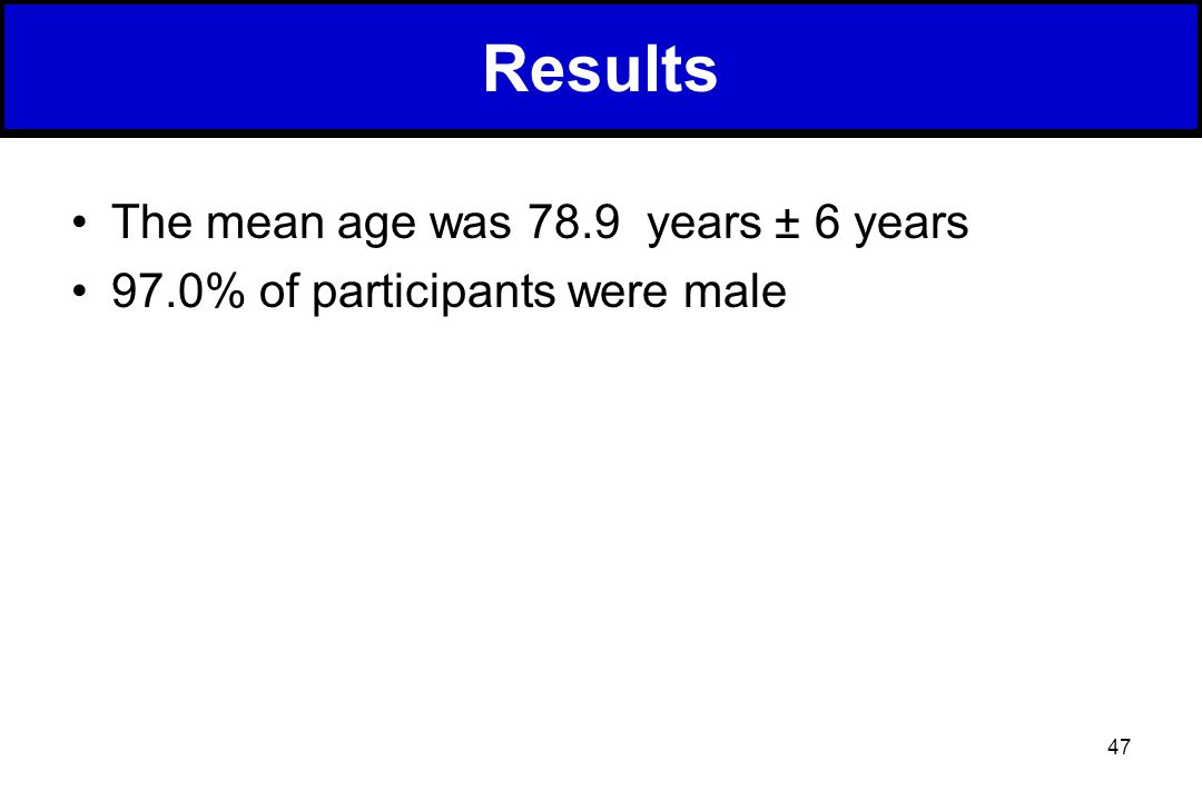 47 The mean age was 78.9 years ± 6 years 97.0% of participants were male Results