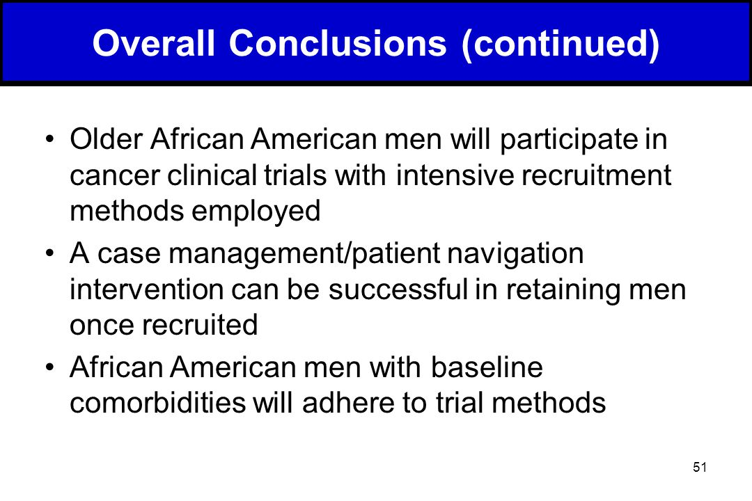 51 Overall Conclusions (continued) Older African American men will participate in cancer clinical trials with intensive recruitment methods employed A case management/patient navigation intervention can be successful in retaining men once recruited African American men with baseline comorbidities will adhere to trial methods
