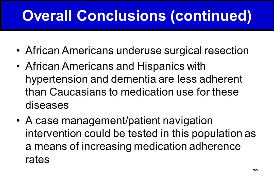 55 African Americans underuse surgical resection African Americans and Hispanics with hypertension and dementia are less adherent than Caucasians to medication use for these diseases A case management/patient navigation intervention could be tested in this population as a means of increasing medication adherence rates Overall Conclusions (continued)